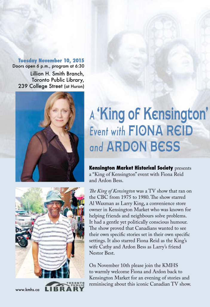 "Kensington Market Historical Society presents a ""King of Kensington"" event with Fiona Reid and Ardon Bess.  The King of Kensington was a TV show that ran on the CBC from 1975 to 1980. The show starred Al Waxman as Larry King, a convenience store owner in Kensington Market who was known for helping friends and neighbours solve problems. It had a gentle yet politically conscious humour. The show proved that Canadians wanted to see their own specific stories set in their own specific settings. It also starred Fiona Reid as the King's wife Cathy and Ardon Bess as Larry's friend Nestor Best.  On November 10th please join the KMHS to warmly welcome Fiona and Ardon back to Kensington Market for an evening of stories and reminiscing about this iconic Canadian TV show."